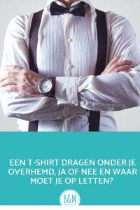 Een t-shirt onder je overhemd ja of nee en waar moet je op letten
